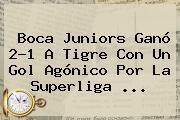 <b>Boca Juniors</b> Ganó 2-1 A Tigre Con Un Gol Agónico Por La Superliga ...