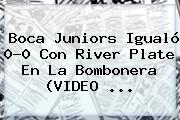 <b>Boca Juniors</b> Igualó 0-0 Con <b>River Plate</b> En La Bombonera (VIDEO <b>...</b>