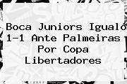 Boca Juniors Igualó 1-1 Ante Palmeiras Por Copa Libertadores