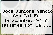 <b>Boca Juniors</b> Venció Con Gol En Descuentos 2-1 A Talleres Por La ...