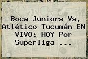 <b>Boca Juniors</b> Vs. Atlético Tucumán EN VIVO: HOY Por Superliga ...