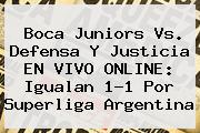 <b>Boca Juniors</b> Vs. Defensa Y Justicia EN VIVO ONLINE: Igualan 1-1 Por Superliga Argentina