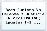 <b>Boca Juniors</b> Vs. Defensa Y Justicia EN VIVO ONLINE: Igualan 1-1 ...