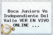 <b>Boca Juniors</b> Vs Independiente Del Valle VER EN VIVO ONLINE ...