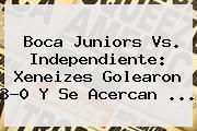 <b>Boca Juniors</b> Vs. Independiente: Xeneizes Golearon 3-0 Y Se Acercan ...