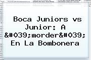 <b>Boca</b> Juniors <b>vs Junior</b>: A 'morder' En La Bombonera