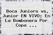 <b>Boca</b> Juniors <b>vs</b>. <b>Junior</b> EN VIVO: En La Bombonera Por Copa ...