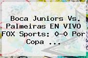 Boca Juniors Vs. Palmeiras EN VIVO <b>FOX Sports</b>: 0-0 Por Copa ...