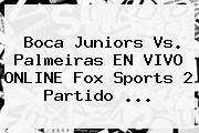 Boca Juniors Vs. Palmeiras EN <b>VIVO</b> ONLINE <b>Fox Sports 2</b> Partido ...