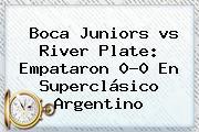 <b>Boca</b> Juniors <b>vs River</b> Plate: Empataron 0-0 En Superclásico Argentino