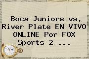 <b>Boca</b> Juniors <b>vs</b>. <b>River</b> Plate EN VIVO ONLINE Por FOX Sports 2 ...