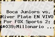 <b>Boca</b> Juniors <b>vs</b>. <b>River</b> Plate EN VIVO Por FOX Sports 2: &#039;Millonario ...