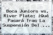 <b>Boca</b> Juniors <b>vs</b>. <b>River</b> Plate: ¿Qué Pasará Tras La Suspensión Del <b>...</b>