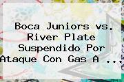 <b>Boca</b> Juniors <b>vs</b>. <b>River</b> Plate Suspendido Por Ataque Con Gas A <b>...</b>