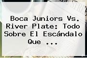 Boca Juniors Vs. <b>River Plate</b>: Todo Sobre El Escándalo Que <b>...</b>