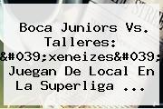 <b>Boca Juniors</b> Vs. Talleres: 'xeneizes' Juegan De Local En La Superliga ...