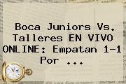 <b>Boca Juniors</b> Vs. Talleres EN VIVO ONLINE: Empatan 1-1 Por ...