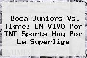 <b>Boca Juniors</b> Vs. Tigre: EN VIVO Por TNT Sports Hoy Por La Superliga