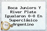 <b>Boca</b> Juniors Y <b>River</b> Plate Igualaron 0-0 En Superclásico Argentino