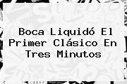 Boca Liquidó El Primer Clásico En Tres Minutos