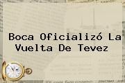 Boca Oficializó La Vuelta De <b>Tevez</b>
