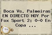 Boca Vs. Palmeiras EN DIRECTO HOY Por <b>Fox Sport</b> 2: 0-0 En Copa ...