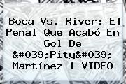 <b>Boca Vs</b>. <b>River</b>: El Penal Que Acabó En Gol De &#039;Pity&#039; Martínez | VIDEO