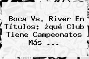 <b>Boca Vs</b>. <b>River</b> En Títulos: ¿qué Club Tiene Campeonatos Más ...