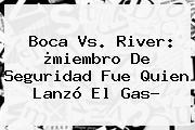 <b>Boca Vs. River</b>: ¿miembro De Seguridad Fue Quien Lanzó El Gas?