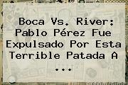 <b>Boca Vs</b>. <b>River</b>: Pablo Pérez Fue Expulsado Por Esta Terrible Patada A <b>...</b>