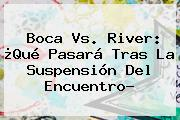 <b>Boca Vs. River</b>: ¿Qué Pasará Tras La Suspensión Del Encuentro?