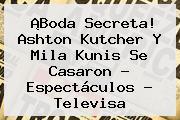 ¡Boda Secreta! Ashton Kutcher Y <b>Mila Kunis</b> Se Casaron - Espectáculos - Televisa