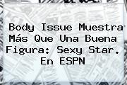 Body Issue Muestra Más Que Una Buena Figura: <b>Sexy Star</b>. En ESPN
