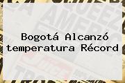 <b>Bogotá</b> Alcanzó <b>temperatura</b> Récord