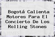 Bogotá Calienta Motores Para El Concierto De Los <b>Rolling Stones</b>