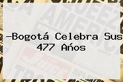 ?<b>Bogotá</b> Celebra Sus 477 Años