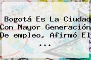 Bogotá Es La Ciudad Con Mayor Generación De <b>empleo</b>, Afirmó El <b>...</b>