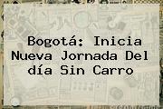 <b>Bogotá</b>: Inicia Nueva Jornada Del <b>día Sin Carro</b>