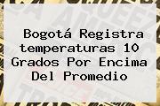 <b>Bogotá</b> Registra <b>temperaturas</b> 10 Grados Por Encima Del Promedio