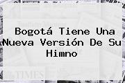 <b>Bogotá</b> Tiene Una Nueva Versión De Su Himno