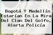 Bogotá Y <b>Medellín</b> Estarían En La Mira Del Clan Del Golfo, Alerta Policía
