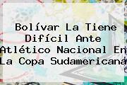 Bolívar La Tiene Difícil Ante <b>Atlético Nacional</b> En La Copa Sudamericana