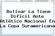 Bolívar La Tiene Difícil Ante <b>Atlético Nacional</b> En La Copa Suramericana