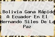 <b>Bolivia</b> Gana Rápido A <b>Ecuador</b> En El Hernando Siles De La Paz