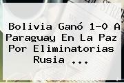 <b>Bolivia</b> Ganó 1-0 A <b>Paraguay</b> En La Paz Por Eliminatorias Rusia ...