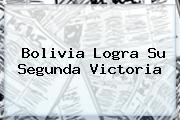 <b>Bolivia</b> Logra Su Segunda Victoria