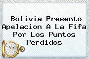 Bolivia Presento Apelacion A La <b>Fifa</b> Por Los Puntos Perdidos