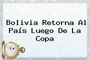 <b>Bolivia</b> Retorna Al País Luego De La Copa