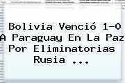 <b>Bolivia</b> Venció 1-0 A <b>Paraguay</b> En La Paz Por Eliminatorias Rusia ...