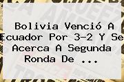 Bolivia Venció A Ecuador Por 3-2 Y Se Acerca A Segunda Ronda De <b>...</b>